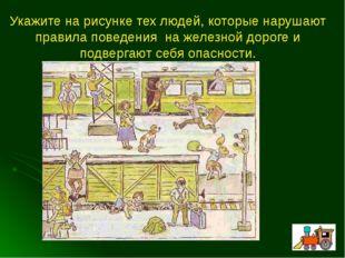 Укажите на рисунке тех людей, которые нарушают правила поведения на железной