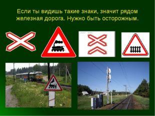 Если ты видишь такие знаки, значит рядом железная дорога. Нужно быть осторожн