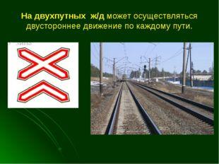 На двухпутных ж/д может осуществляться двустороннее движение по каждому пути.
