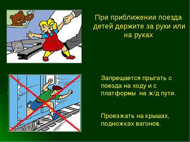 При приближении поезда детей держите за руки или на руках Запрещается прыгать...