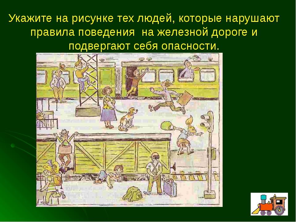 Укажите на рисунке тех людей, которые нарушают правила поведения на железной...
