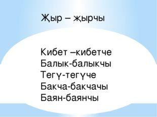 Җыр – җырчы Кибет –кибетче Балык-балыкчы Тегү-тегүче Бакча-бакчачы Баян-баянчы