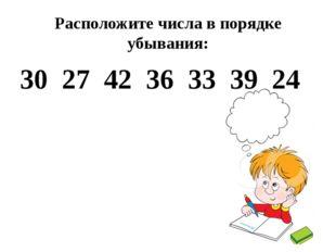Расположите числа в порядке убывания: 30 27 42 36 33 39 24