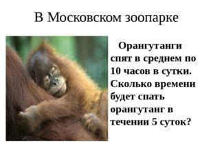 В Московском зоопарке Орангутанги спят в среднем по 10 часов в сутки. Сколько