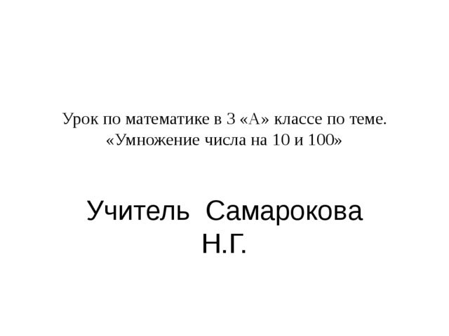 Урок по математике в 3 «А» классе по теме. «Умножение числа на 10 и 100» Учит...