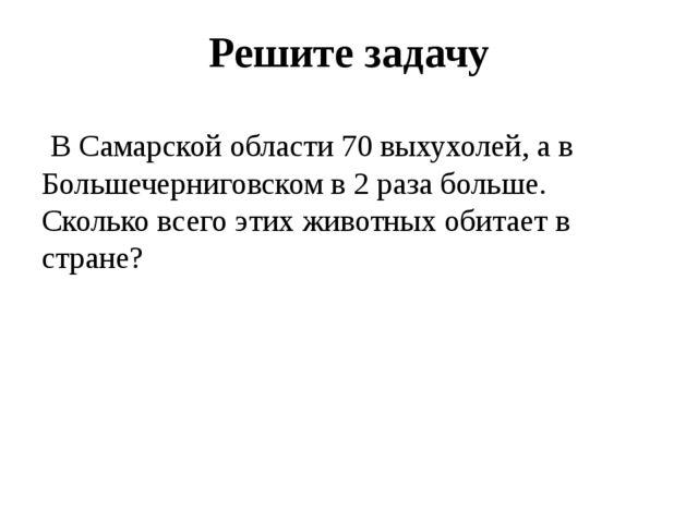 Решите задачу В Самарской области 70 выхухолей, а в Большечерниговском в 2 ра...