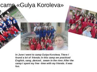 The camp «Gulya Koroleva» June……. In June I went to camp Gulya Koroleva. Ther