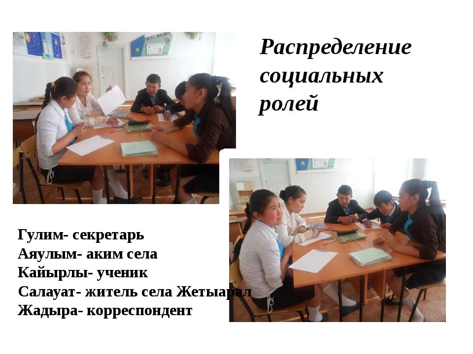 Распределение социальных ролей Гулим- секретарь Аяулым- аким села Кайырлы- уч...