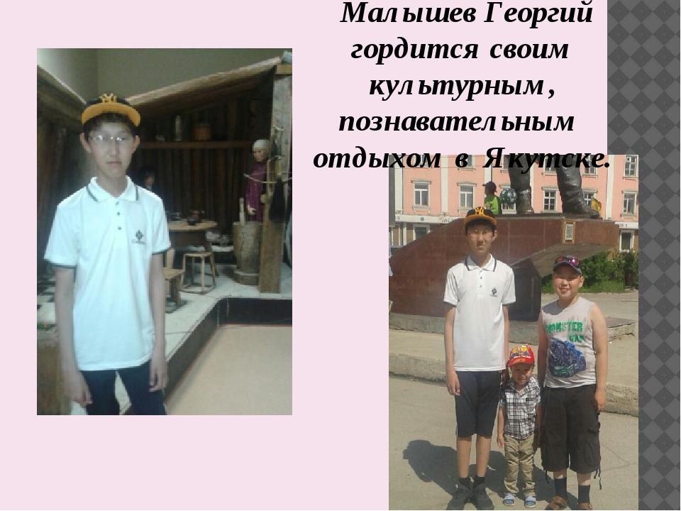 Малышев Георгий гордится своим культурным, познавательным отдыхом в Якутске.
