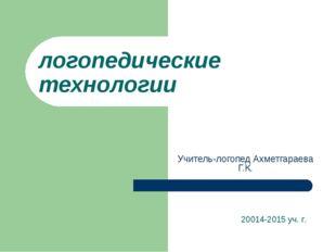 логопедические технологии Учитель-логопед Ахметгараева Г.К. 20014-2015 уч. г.