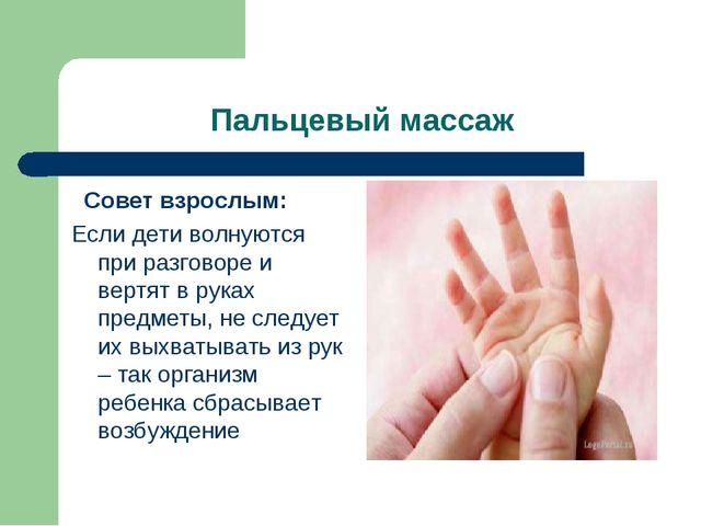 Пальцевый массаж Совет взрослым: Если дети волнуются при разговоре и вертят...
