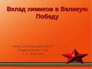 Вклад химиков в Великую Победу Автор: учитель химии МБОУ Подвязновская СОШ Т.