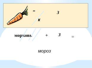 ,, к З морковь + З = мороз