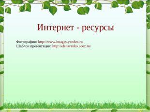 Интернет - ресурсы Фотографии: http://www.images.yandex.ru Шаблон презентации