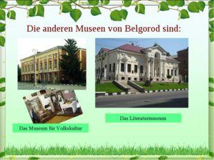 Die anderen Museen von Belgorod sind: Das Museum für Volkskultur Das Literatu