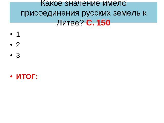 Какое значение имело присоединения русских земель к Литве? С. 150 1 2 3 ИТОГ: