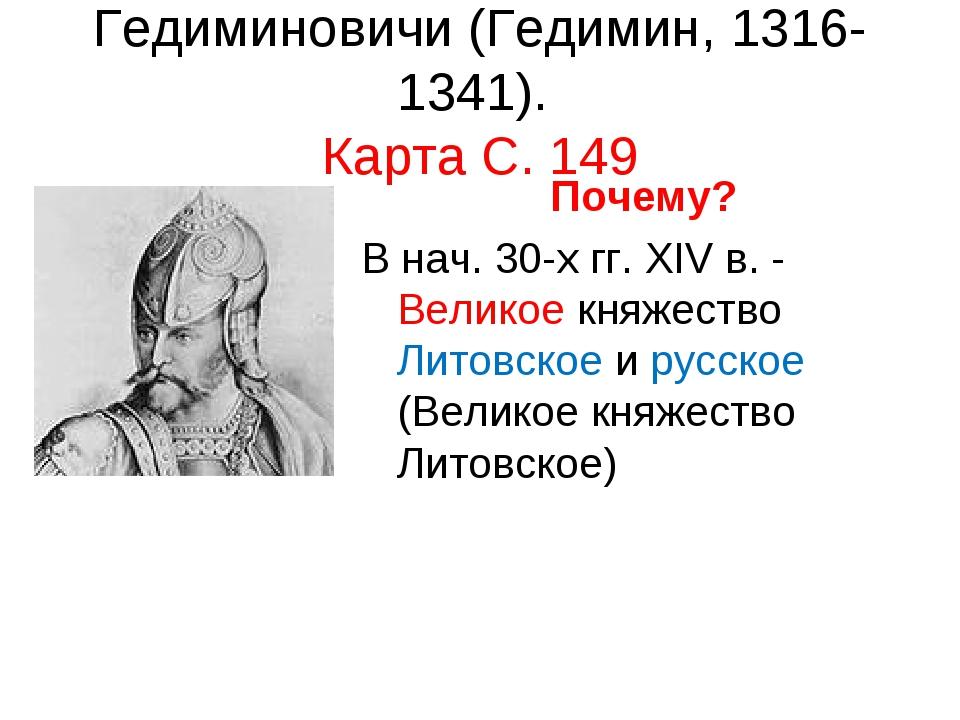 Гедиминовичи (Гедимин, 1316-1341). Карта С. 149 Почему? В нач. 30-х гг. XIV в...