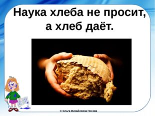 Наука хлеба не просит, а хлеб даёт. ©Ольга Михайловна Носова