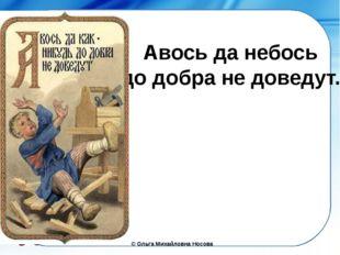 Авось да небось до добра не доведут. ©Ольга Михайловна Носова