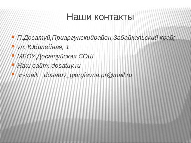 Наши контакты П.Досатуй,Приаргунскийрайон,Забайкальский край; ул. Юбилейная,...