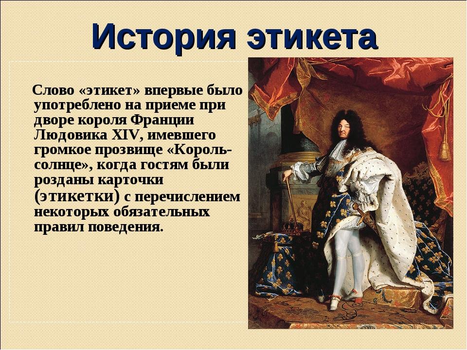 История этикета Слово «этикет» впервые было употреблено на приеме при дворе к...