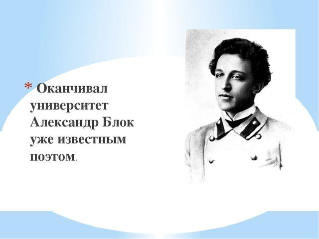 Оканчивал университет Александр Блок уже известным поэтом.