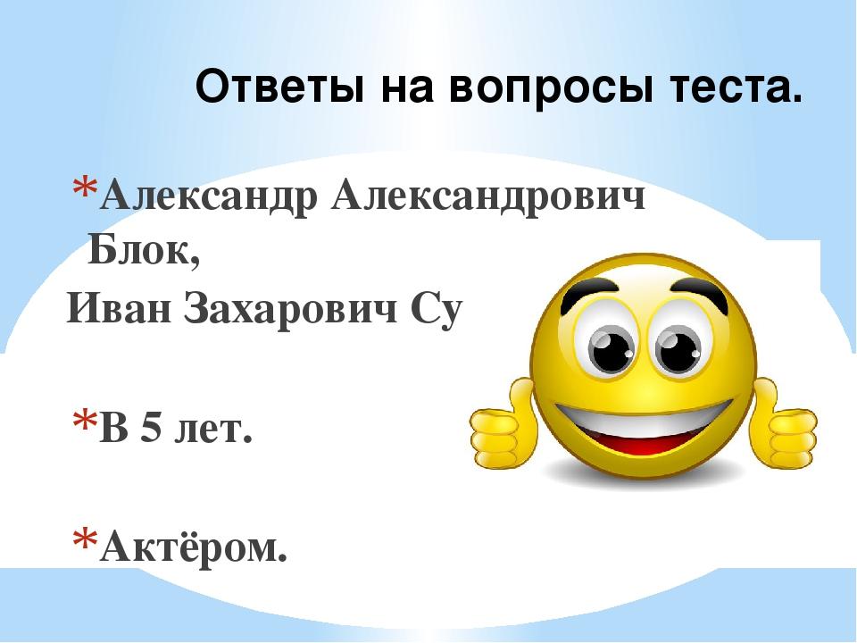 Ответы на вопросы теста. Александр Александрович Блок, Иван Захарович Суриков...