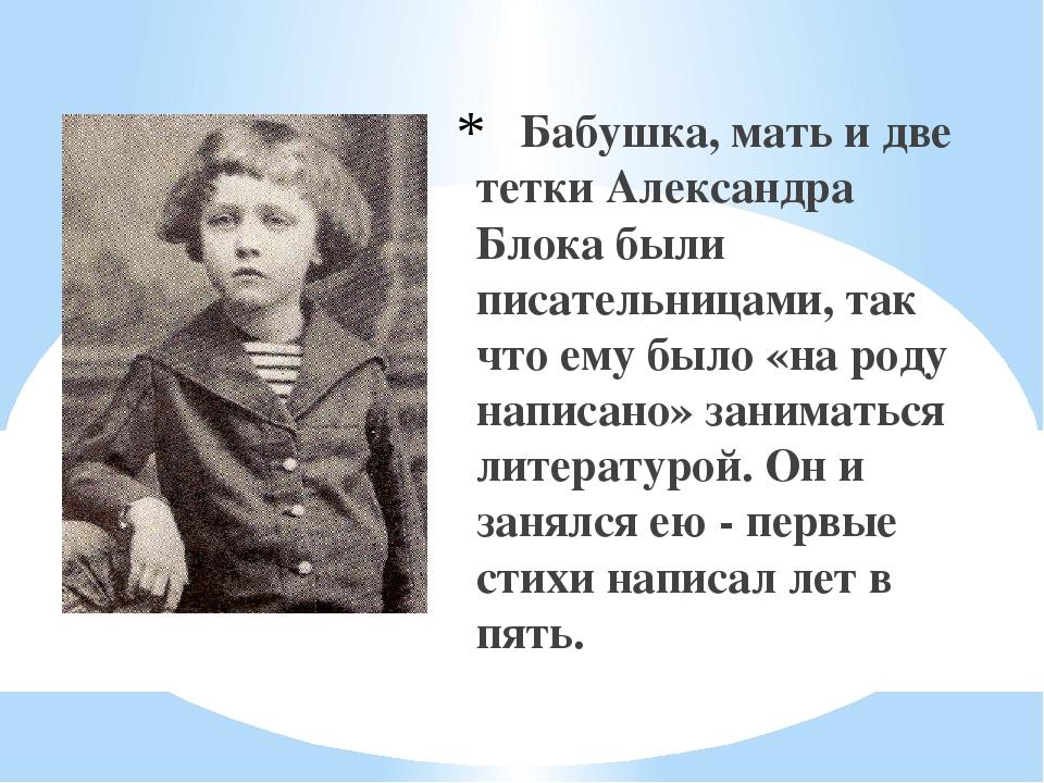 Бабушка, мать и две тетки Александра Блока были писательницами, так что ему...