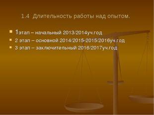 1.4 Длительность работы над опытом. 1этап – начальный 2013/2014уч.год 2 этап