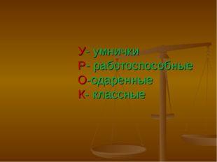 У- умнички Р- работоспособные О-одаренные К- классные