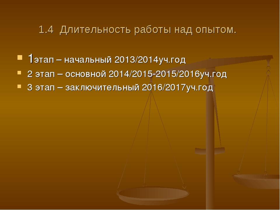 1.4 Длительность работы над опытом. 1этап – начальный 2013/2014уч.год 2 этап...