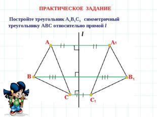 ПРАКТИЧЕСКОЕ ЗАДАНИЕ Постройте треугольник А1В1С1 симметричный треугольнику