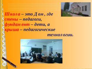 Школа – это Дом, где стены – педагоги, фундамент – дети, а крыша – педагогиче