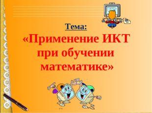 Тема: «Применение ИКТ при обучении математике»