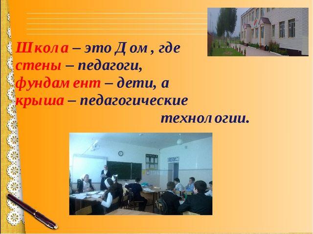 Школа – это Дом, где стены – педагоги, фундамент – дети, а крыша – педагогиче...