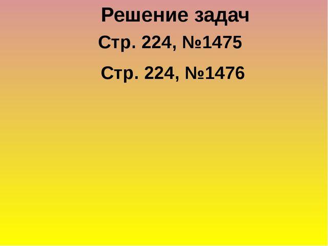 Решение задач Стр. 224, №1475 Стр. 224, №1476