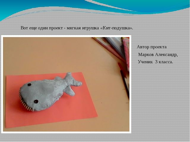 Вот еще один проект - мягкая игрушка «Кит-подушка». Автор проекта Марков Алек...