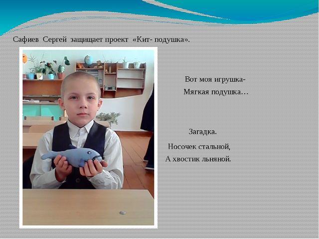 Сафиев Сергей защищает проект «Кит- подушка». Вот моя игрушка- Мягкая подушка...