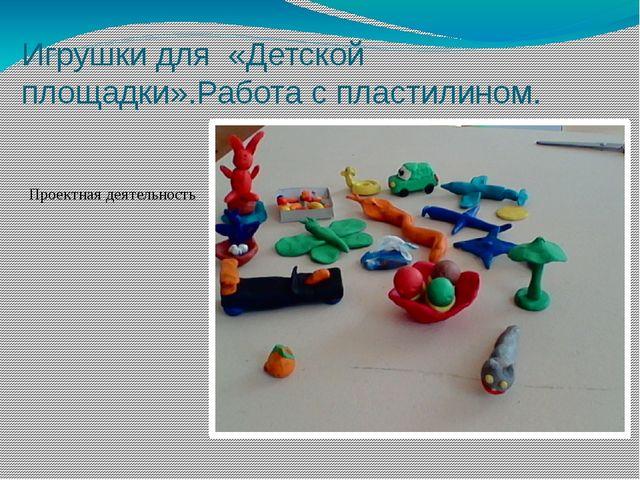 Игрушки для «Детской площадки».Работа с пластилином. Проектная деятельность