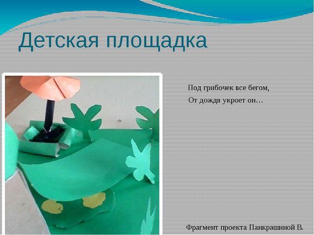 Детская площадка Под грибочек все бегом, От дождя укроет он… Фрагмент проекта...