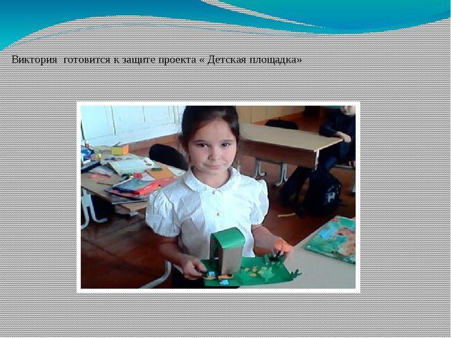 Виктория готовится к защите проекта « Детская площадка»