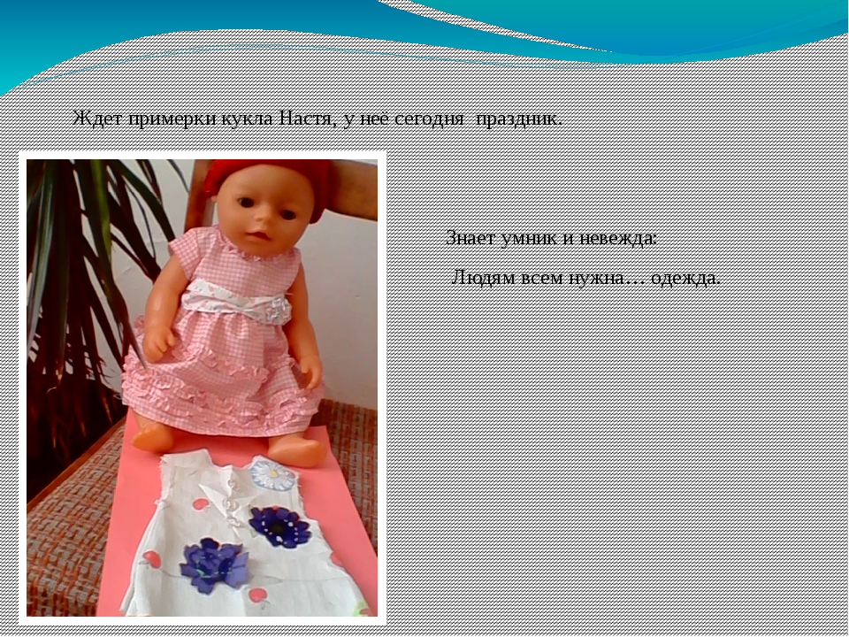 Знает умник и невежда: Людям всем нужна… одежда. Ждет примерки кукла Настя, у...