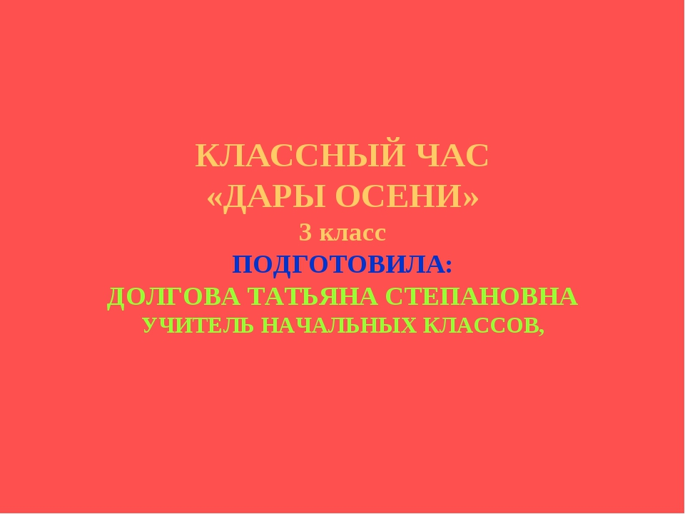 КЛАССНЫЙ ЧАС «ДАРЫ ОСЕНИ» 3 класс ПОДГОТОВИЛА: ДОЛГОВА ТАТЬЯНА СТЕПАНОВНА УЧ...