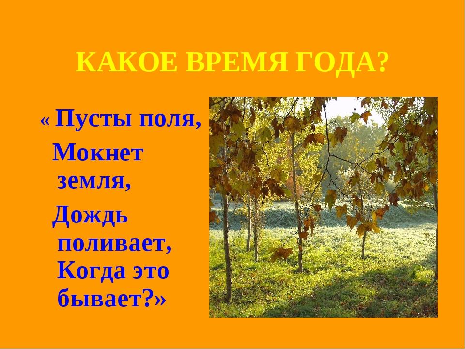 КАКОЕ ВРЕМЯ ГОДА? « Пусты поля, Мокнет земля, Дождь поливает, Когда это бывае...