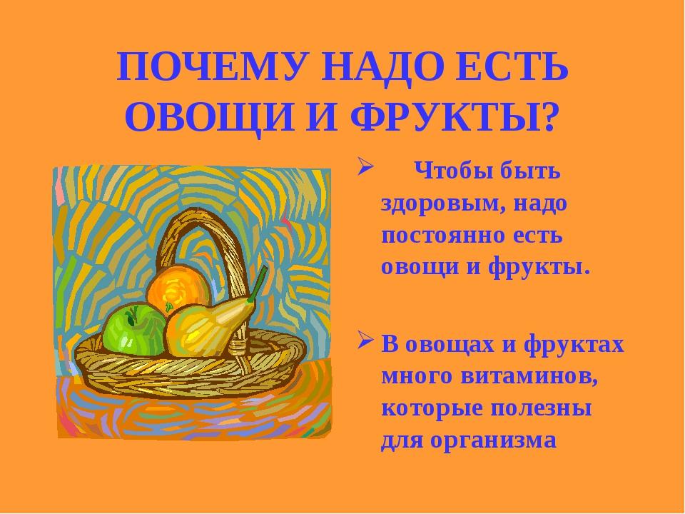 ПОЧЕМУ НАДО ЕСТЬ ОВОЩИ И ФРУКТЫ?  Чтобы быть здоровым, надо постоянно ест...