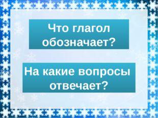 Что глагол обозначает? На какие вопросы отвечает?
