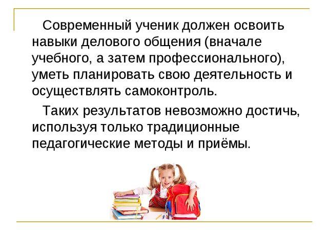 Современный ученик должен освоить навыки делового общения (вначале учебного,...