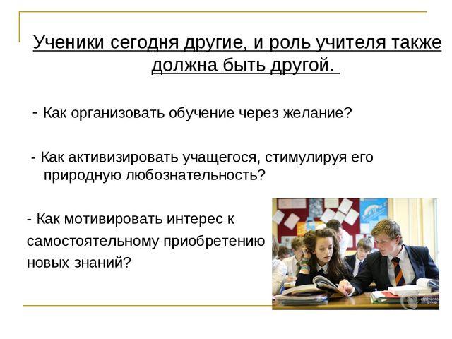 Ученики сегодня другие, и роль учителя также должна быть другой. - Как органи...