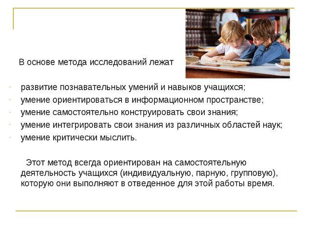 В основе метода исследований лежат развитие познавательных умений и навыков...