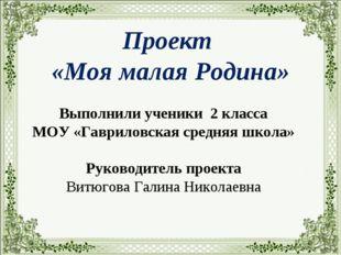 Проект «Моя малая Родина» Выполнили ученики 2 класса МОУ «Гавриловская средн